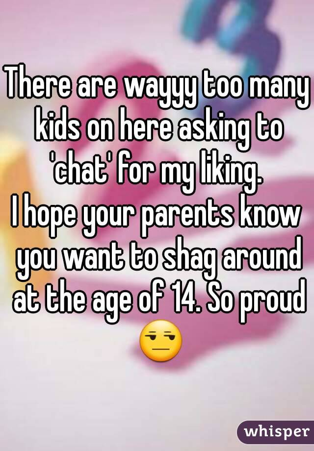 There are wayyy too many kids on here asking to 'chat' for my liking.  I hope your parents know you want to shag around at the age of 14. So proud 😒