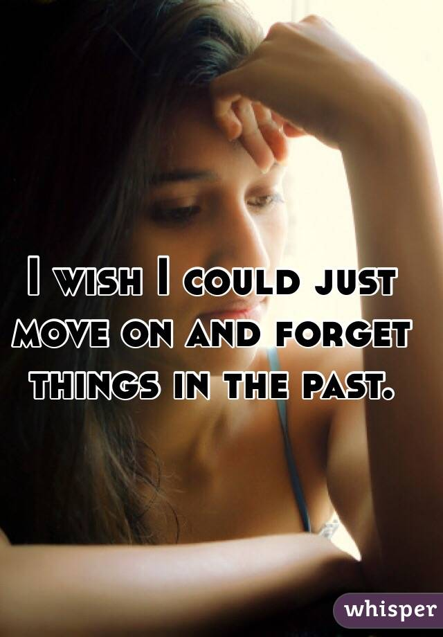 I wish I could just move on and forget things in the past.