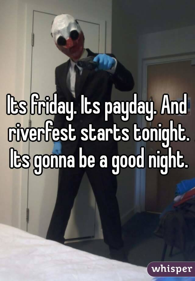 Its friday. Its payday. And riverfest starts tonight. Its gonna be a good night.