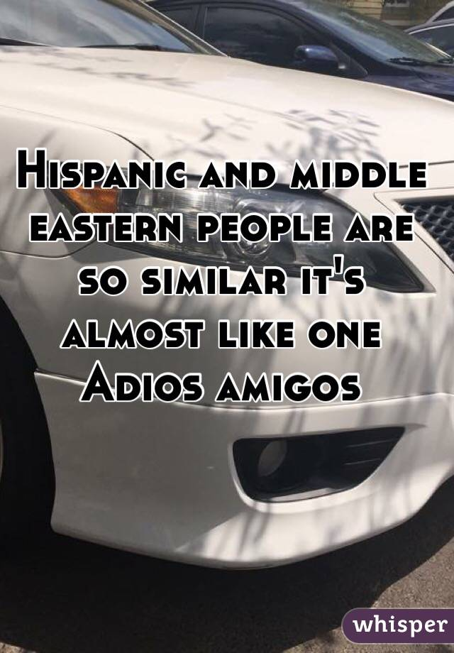 Hispanic and middle eastern people are so similar it's almost like one Adios amigos