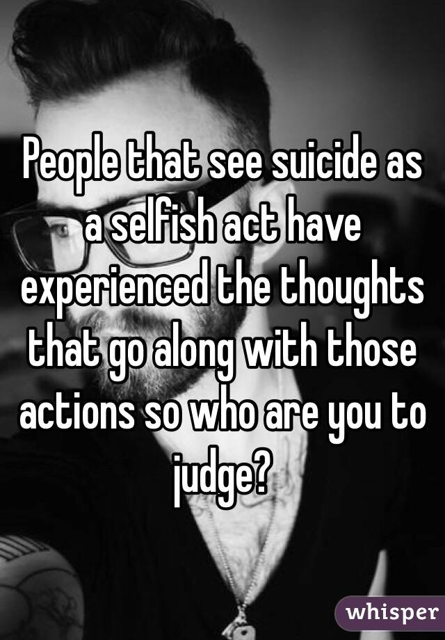 People that see suicide as a selfish act have experienced the thoughts that go along with those actions so who are you to judge?