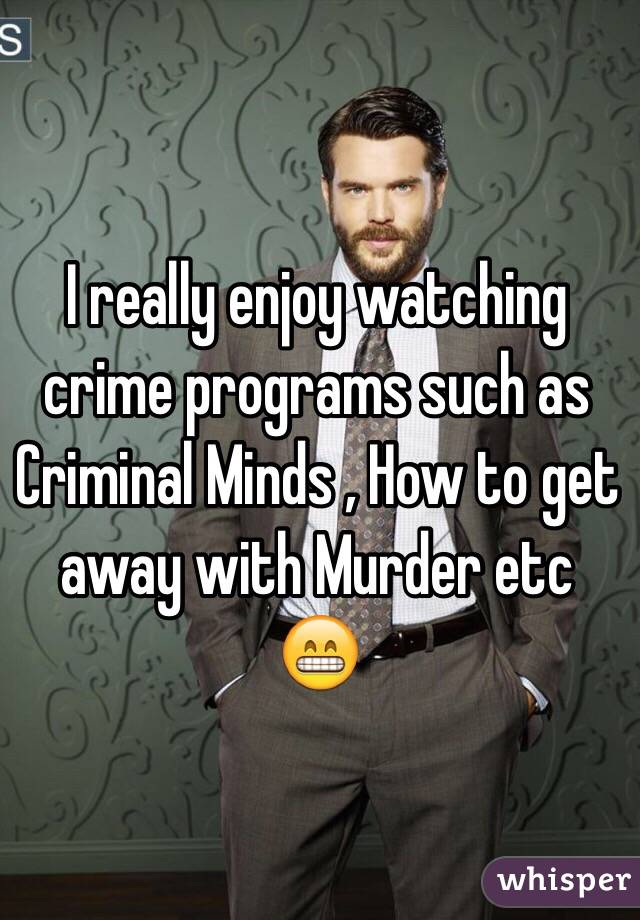 I really enjoy watching crime programs such as Criminal Minds , How to get away with Murder etc 😁