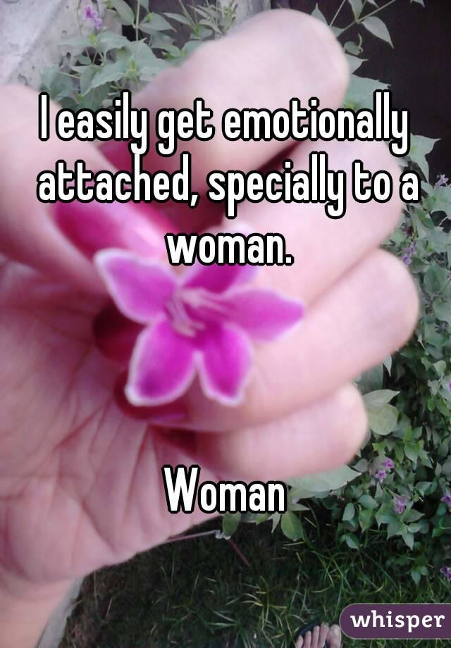 I easily get emotionally attached, specially to a woman.    Woman