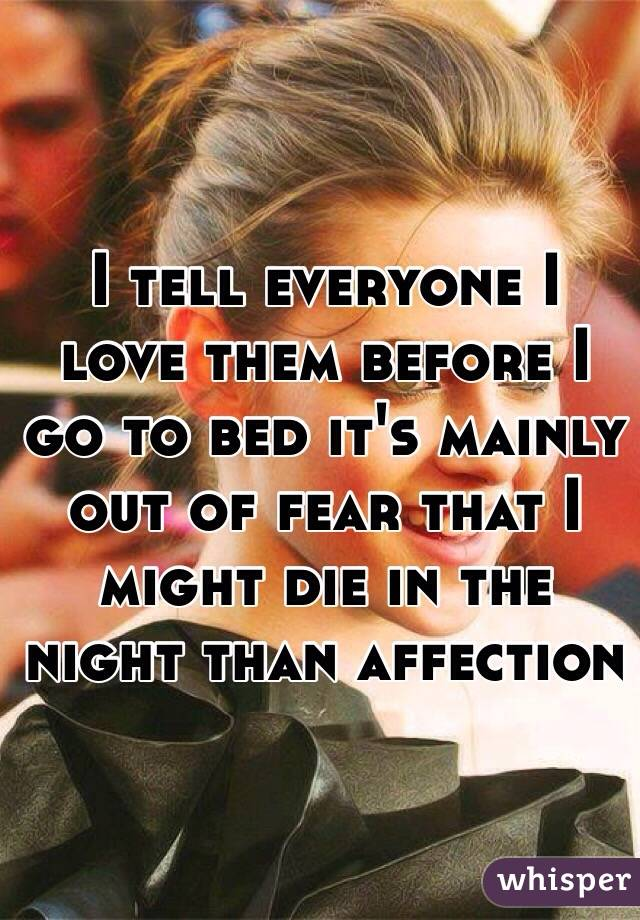 I tell everyone I love them before I go to bed it's mainly out of fear that I might die in the night than affection