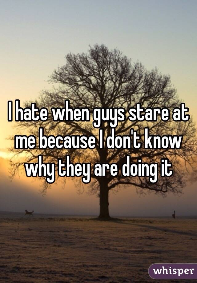 I hate when guys stare at me because I don't know why they are doing it