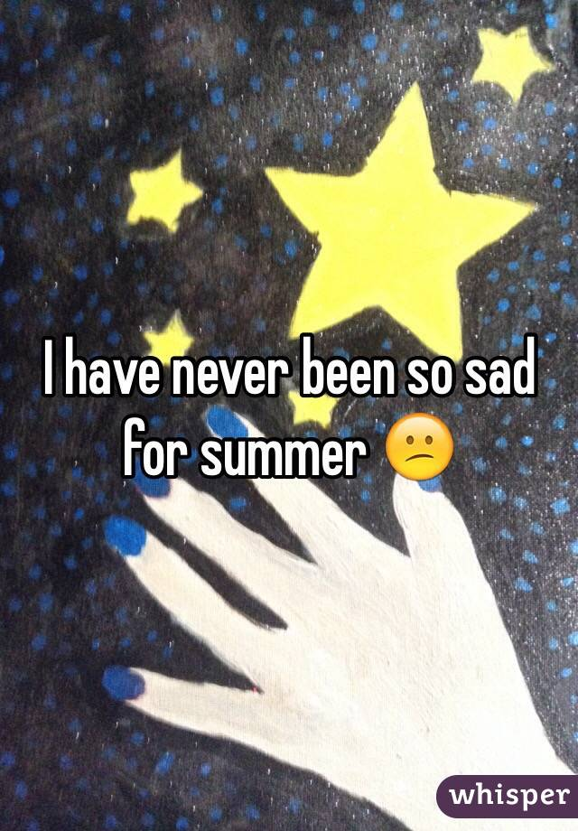 I have never been so sad for summer 😕