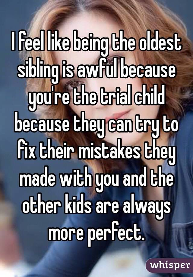 I feel like being the oldest sibling is awful because you're the trial child because they can try to fix their mistakes they made with you and the other kids are always more perfect.