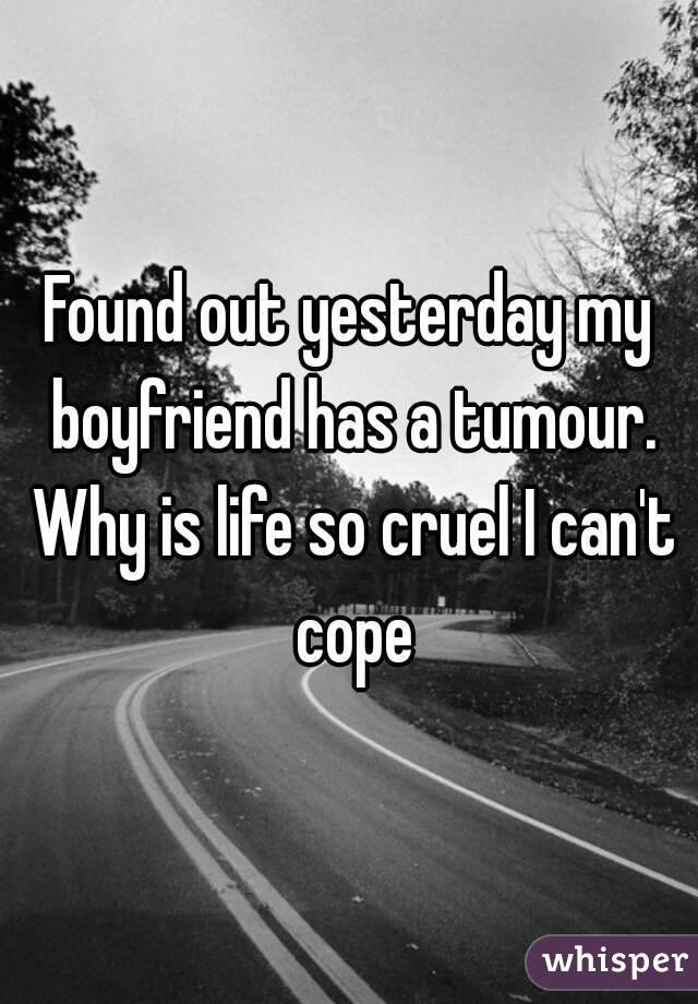 Found out yesterday my boyfriend has a tumour. Why is life so cruel I can't cope