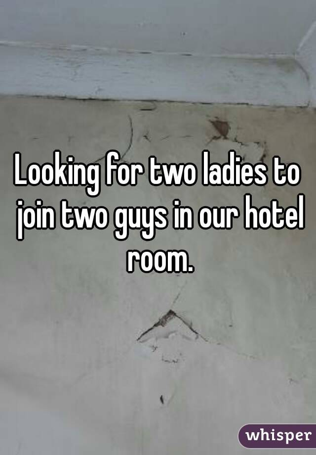Looking for two ladies to join two guys in our hotel room.