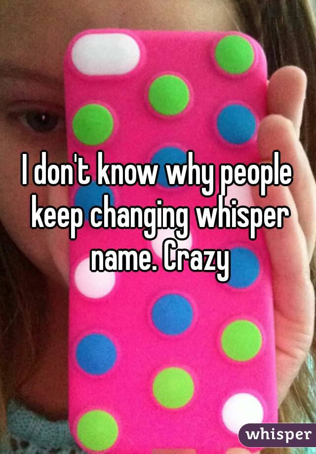 I don't know why people keep changing whisper name. Crazy