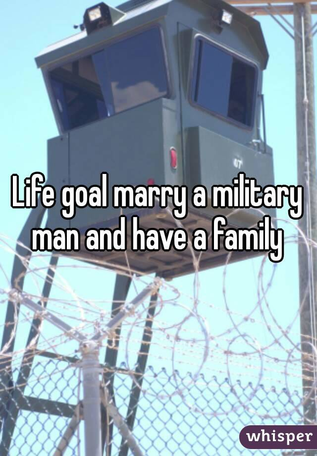 Life goal marry a military man and have a family