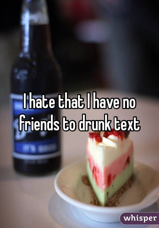 I hate that I have no friends to drunk text