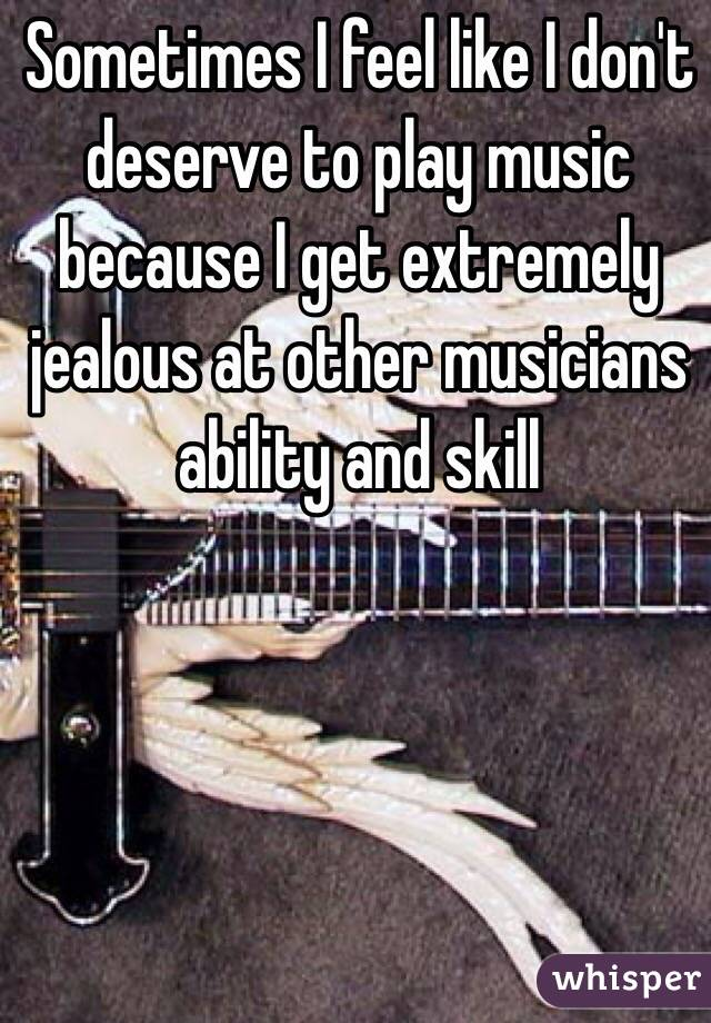 Sometimes I feel like I don't deserve to play music because I get extremely jealous at other musicians ability and skill