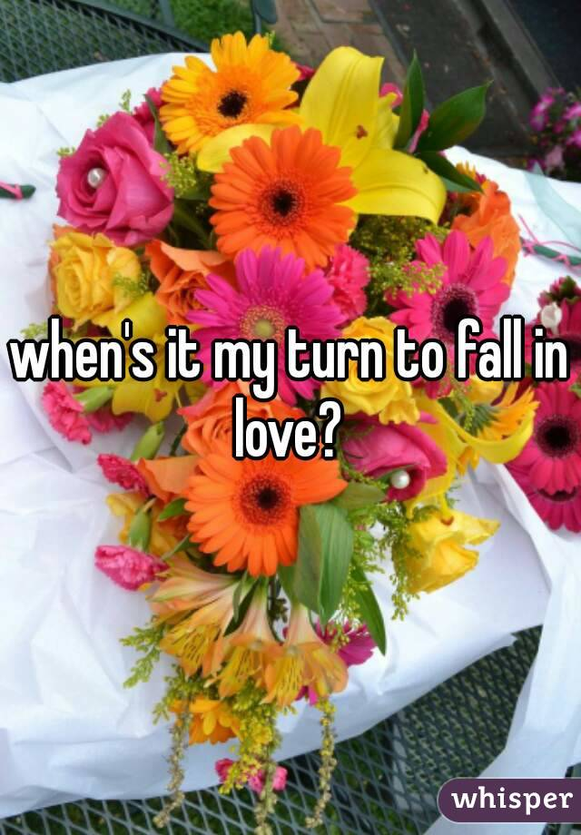 when's it my turn to fall in love?