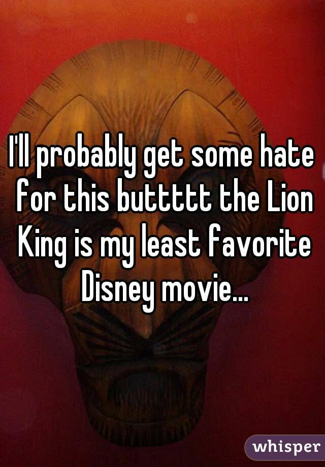 I'll probably get some hate for this buttttt the Lion King is my least favorite Disney movie...