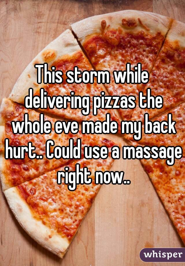 This storm while delivering pizzas the whole eve made my back hurt.. Could use a massage right now..