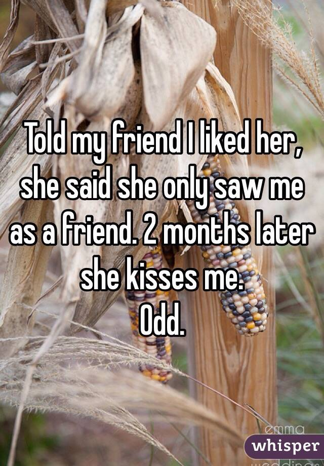 Told my friend I liked her, she said she only saw me as a friend. 2 months later she kisses me.  Odd.
