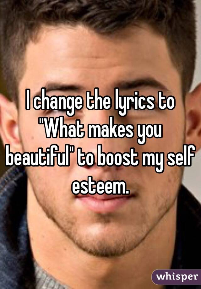"I change the lyrics to ""What makes you beautiful"" to boost my self esteem."