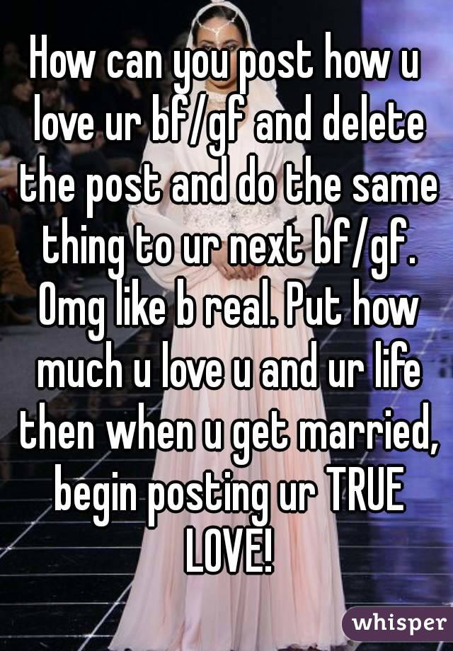 How can you post how u love ur bf/gf and delete the post and do the same thing to ur next bf/gf. Omg like b real. Put how much u love u and ur life then when u get married, begin posting ur TRUE LOVE!
