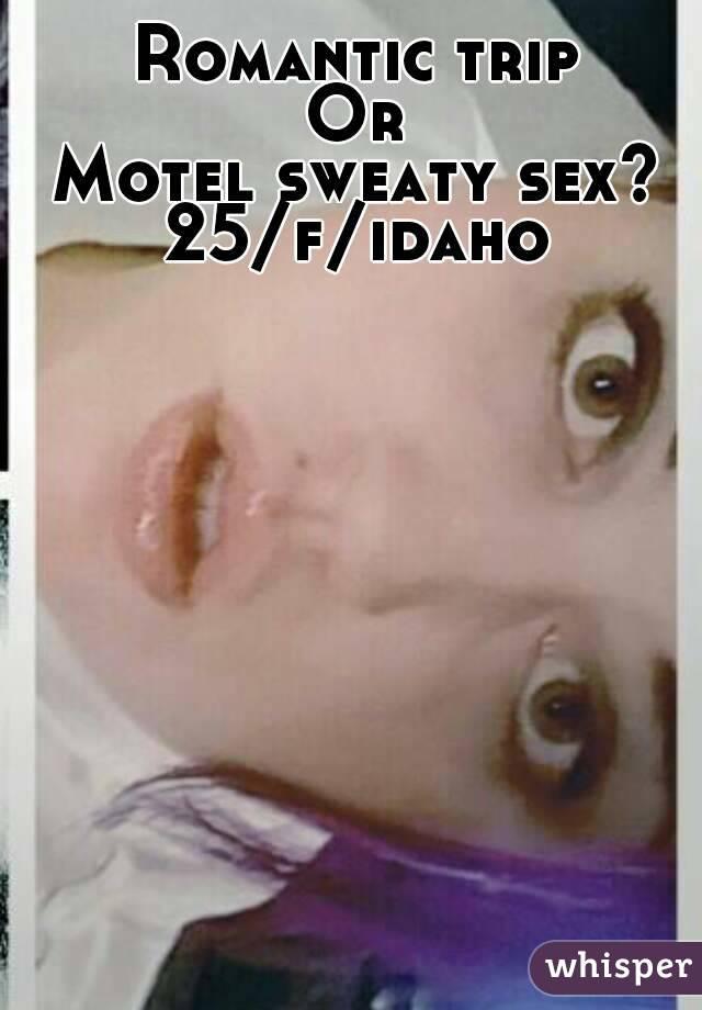 Romantic trip Or Motel sweaty sex? 25/f/idaho