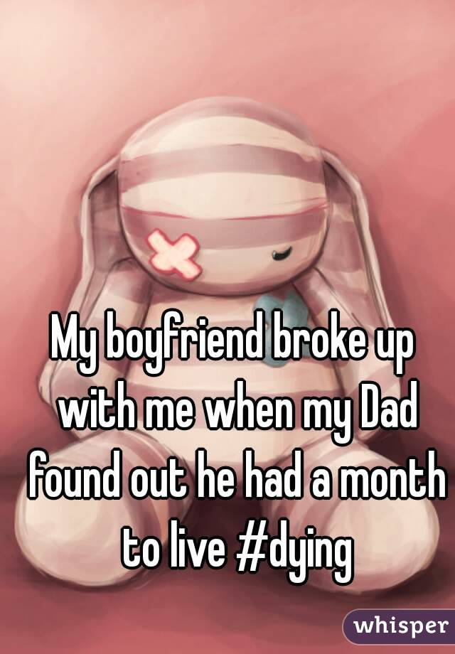 My boyfriend broke up with me when my Dad found out he had a month to live #dying
