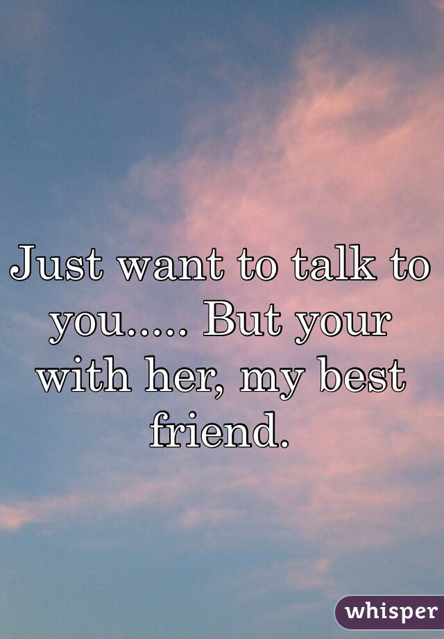 Just want to talk to you..... But your with her, my best friend.