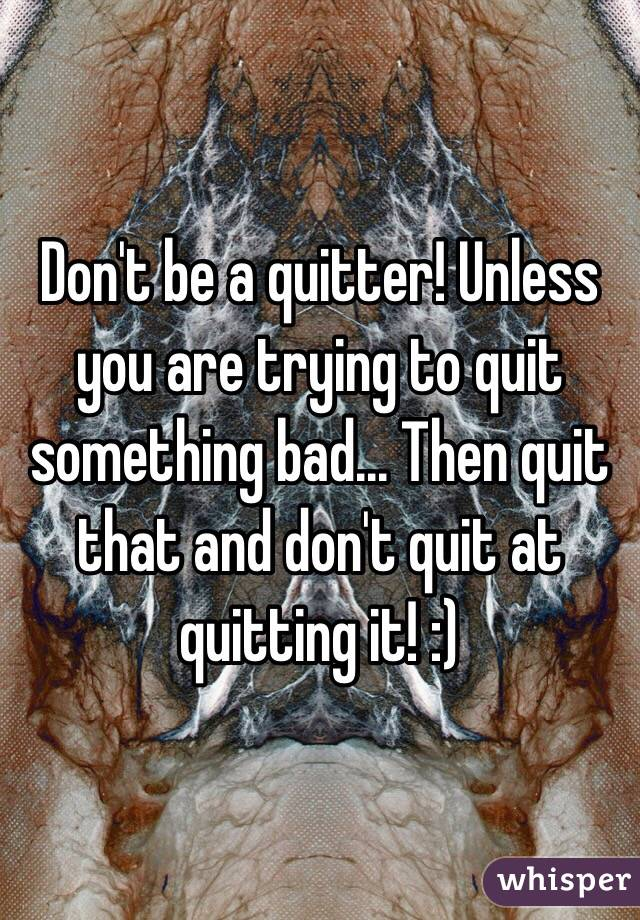 Don't be a quitter! Unless you are trying to quit something bad... Then quit that and don't quit at quitting it! :)