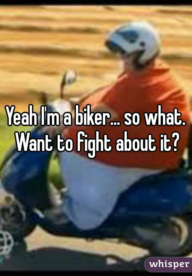Yeah I'm a biker... so what. Want to fight about it?