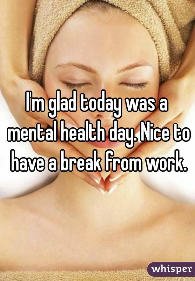 I'm glad today was a mental health day. Nice to have a break from work.