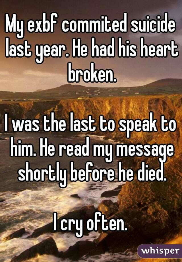 My exbf commited suicide last year. He had his heart broken.  I was the last to speak to him. He read my message shortly before he died.  I cry often.