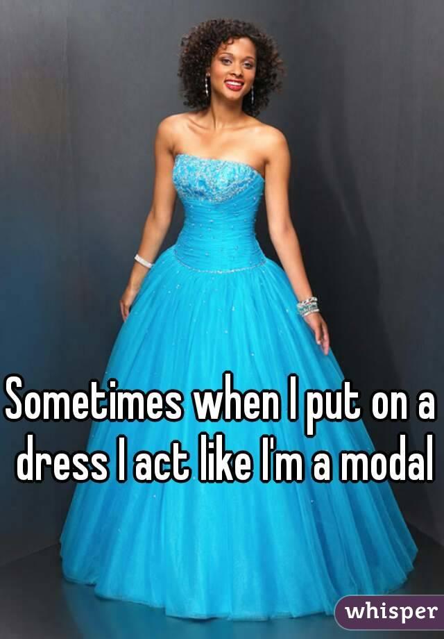 Sometimes when I put on a dress I act like I'm a modal