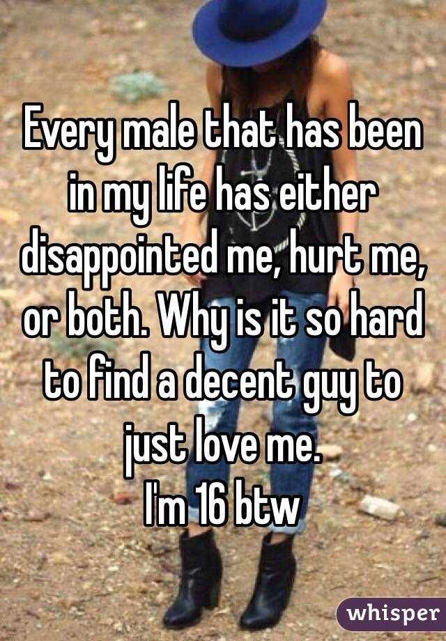 Every male that has been in my life has either disappointed me, hurt me, or both. Why is it so hard to find a decent guy to just love me.  I'm 16 btw
