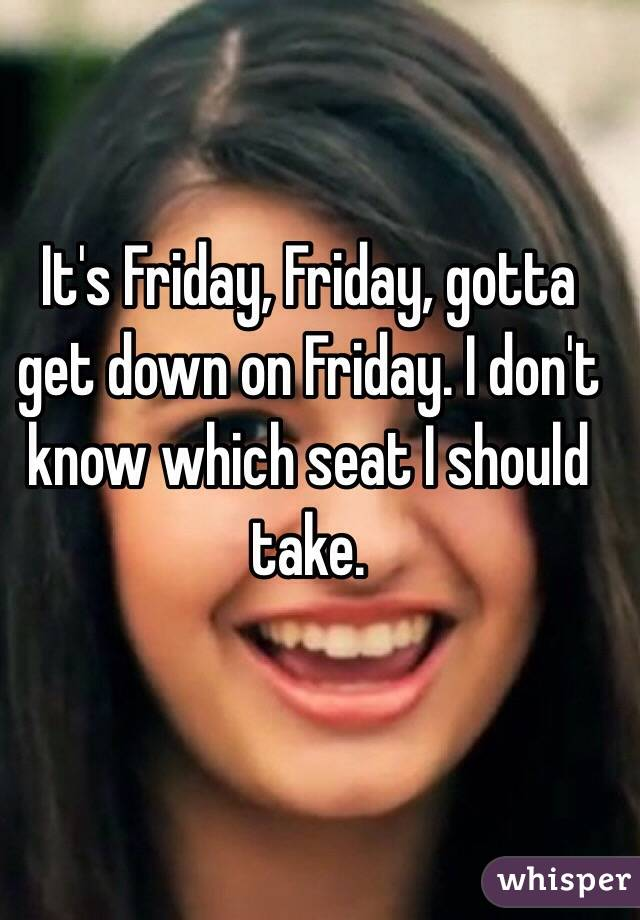 It's Friday, Friday, gotta get down on Friday. I don't know which seat I should take.