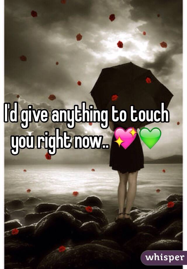 I'd give anything to touch you right now.. 💖💚