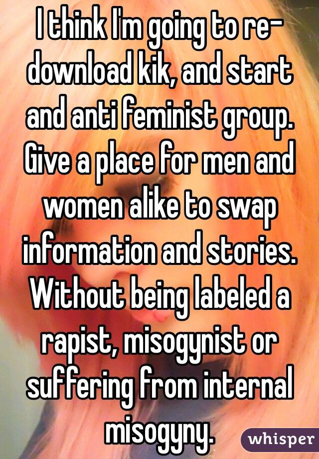 I think I'm going to re-download kik, and start and anti feminist group. Give a place for men and women alike to swap information and stories. Without being labeled a rapist, misogynist or suffering from internal misogyny.