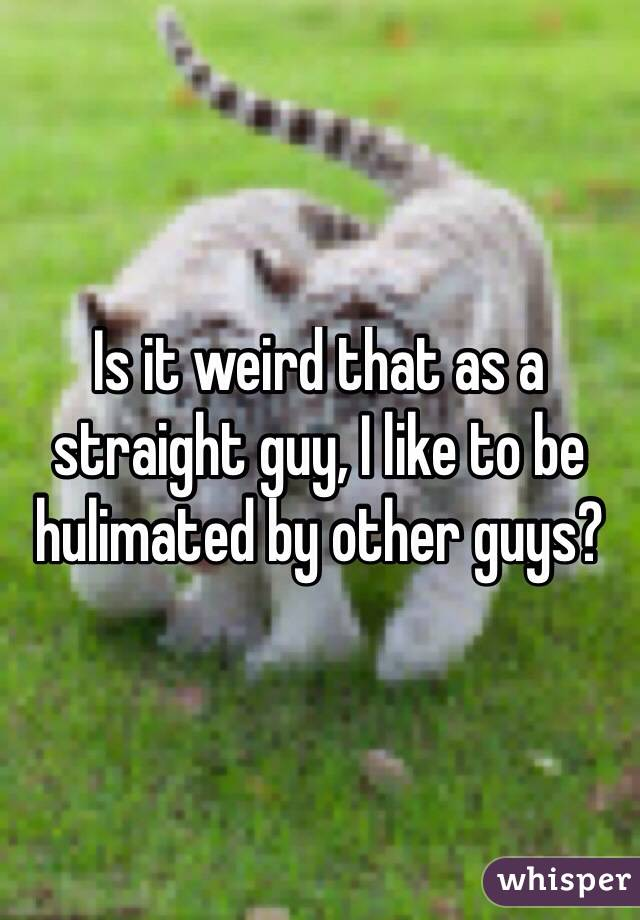 Is it weird that as a straight guy, I like to be hulimated by other guys?