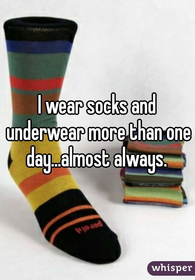 I wear socks and underwear more than one day...almost always.