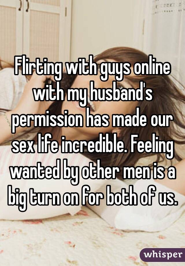 Flirting with guys online with my husband's permission has made our sex life incredible. Feeling wanted by other men is a big turn on for both of us.