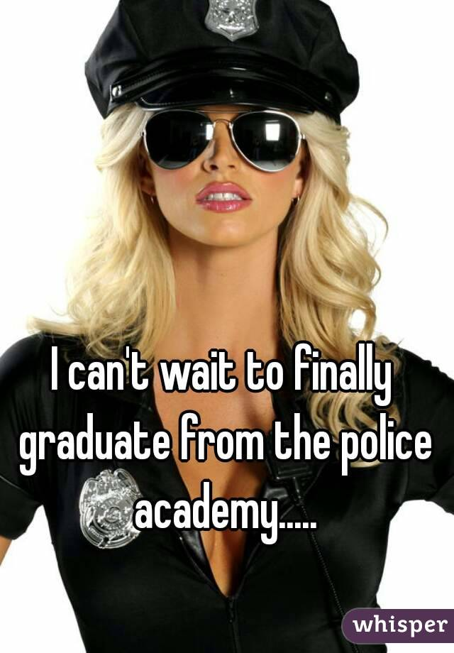 I can't wait to finally graduate from the police academy.....