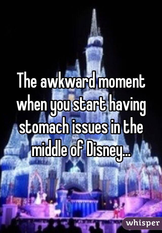 The awkward moment when you start having stomach issues in the middle of Disney...