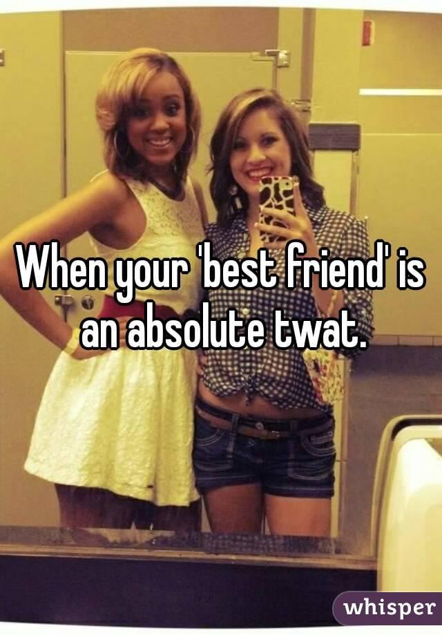 When your 'best friend' is an absolute twat.