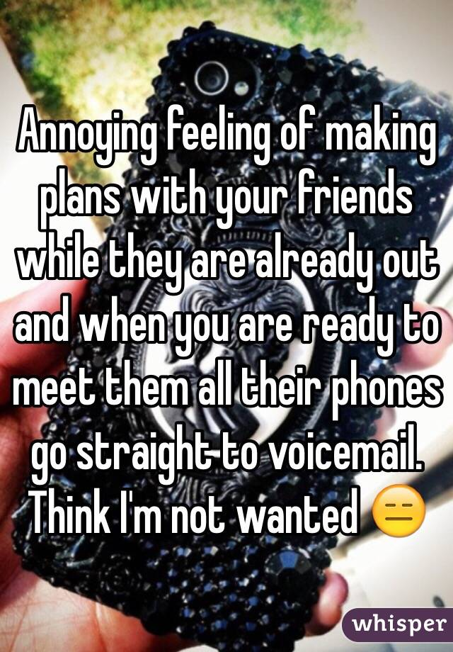 Annoying feeling of making plans with your friends while they are already out and when you are ready to meet them all their phones go straight to voicemail. Think I'm not wanted 😑