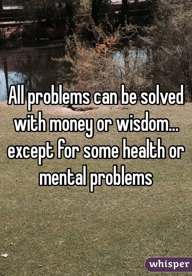 All problems can be solved with money or wisdom... except for some health or mental problems