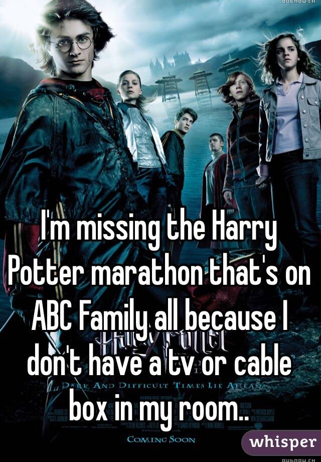 I'm missing the Harry Potter marathon that's on ABC Family all because I don't have a tv or cable box in my room..