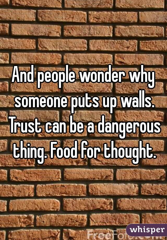 And people wonder why someone puts up walls. Trust can be a dangerous thing. Food for thought.