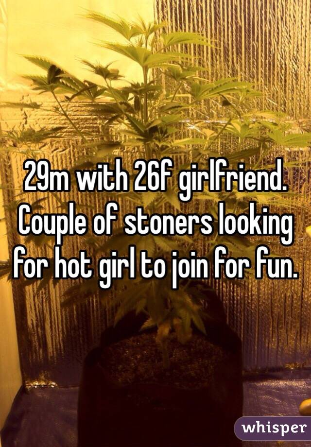 29m with 26f girlfriend.  Couple of stoners looking for hot girl to join for fun.