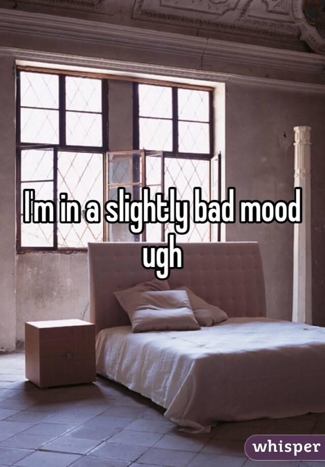 I'm in a slightly bad mood ugh