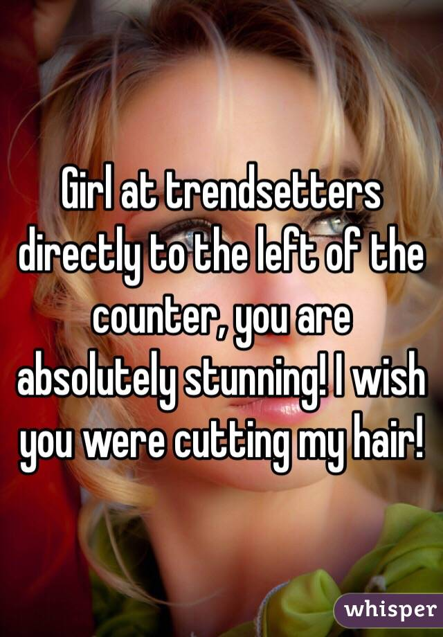 Girl at trendsetters directly to the left of the counter, you are absolutely stunning! I wish you were cutting my hair!