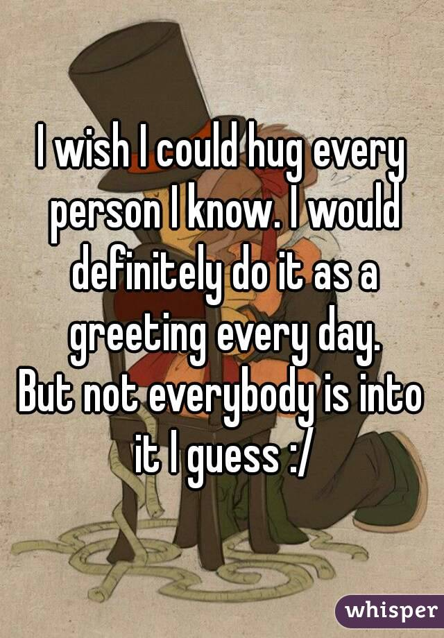 I wish I could hug every person I know. I would definitely do it as a greeting every day. But not everybody is into it I guess :/