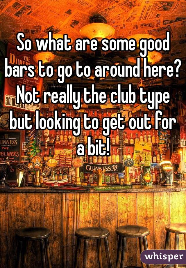 So what are some good bars to go to around here? Not really the club type but looking to get out for a bit!